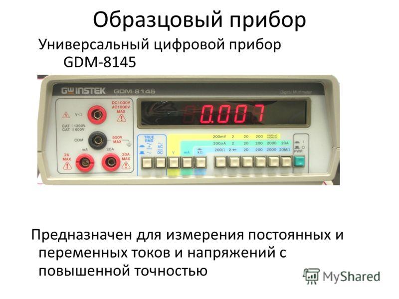 Образцовый прибор Универсальный цифровой прибор GDM-8145 Предназначен для измерения постоянных и переменных токов и напряжений с повышенной точностью