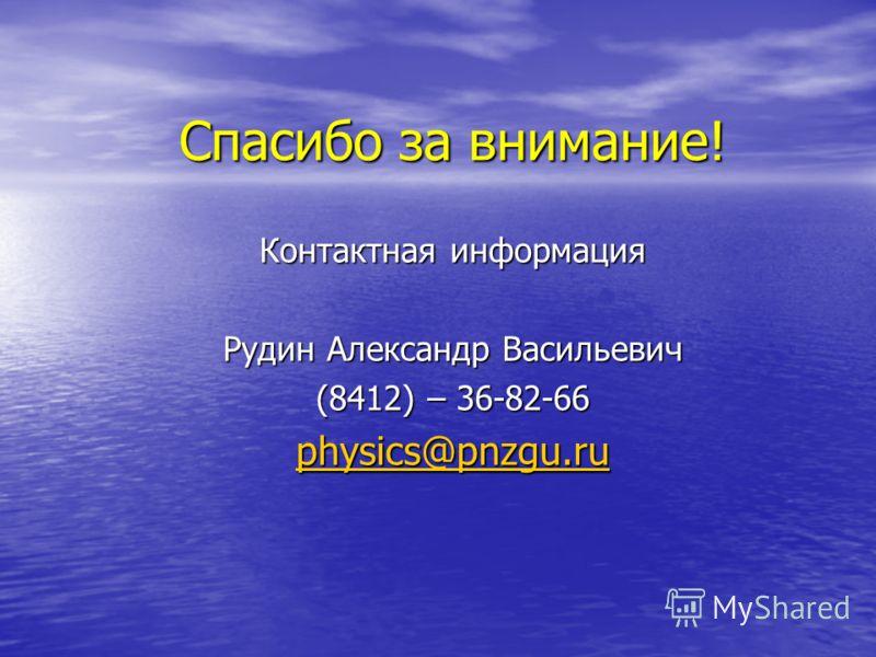 Спасибо за внимание! Контактная информация Рудин Александр Васильевич (8412) – 36-82-66 physics@pnzgu.ru physics@pnzgu.ru