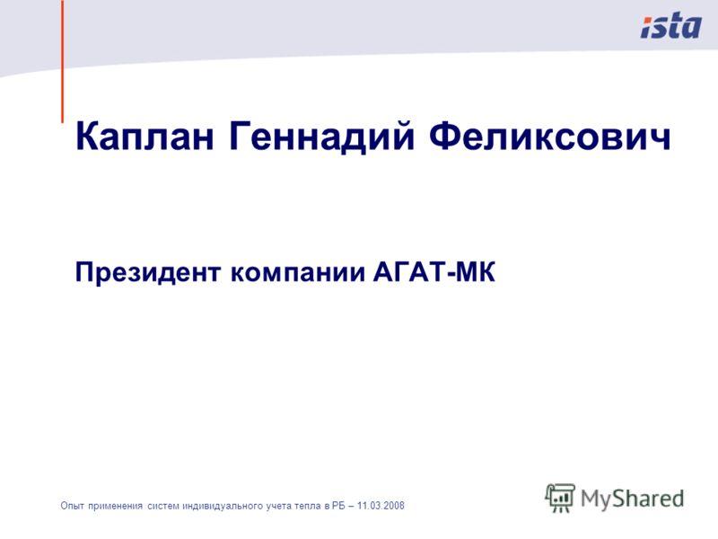 Опыт применения систем индивидуального учета тепла в РБ – 11.03.2008 Каплан Геннадий Феликсович Президент компании АГАТ-МК