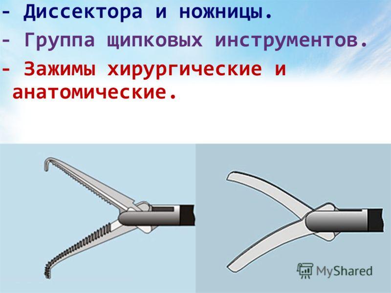 - Диссектора и ножницы. - Группа щипковых инструментов. - Зажимы хирургические и анатомические.