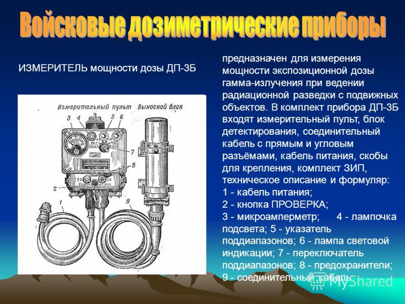 предназначен для измерения мощности экспозиционной дозы гамма-излучения при ведении радиационной разведки с подвижных объектов. В комплект прибора ДП-3Б входят измерительный пульт, блок детектирования, соединительный кабель с прямым и угловым разъёма