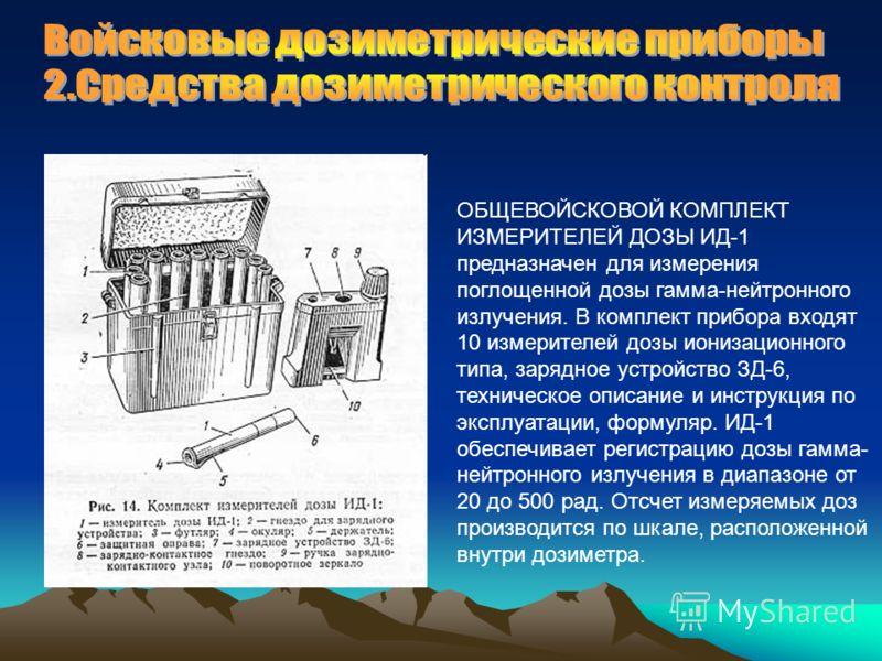 ОБЩЕВОЙСКОВОЙ КОМПЛЕКТ ИЗМЕРИТЕЛЕЙ ДОЗЫ ИД-1 предназначен для измерения поглощенной дозы гамма-нейтронного излучения. В комплект прибора входят 10 измерителей дозы ионизационного типа, зарядное устройство ЗД-6, техническое описание и инструкция по эк