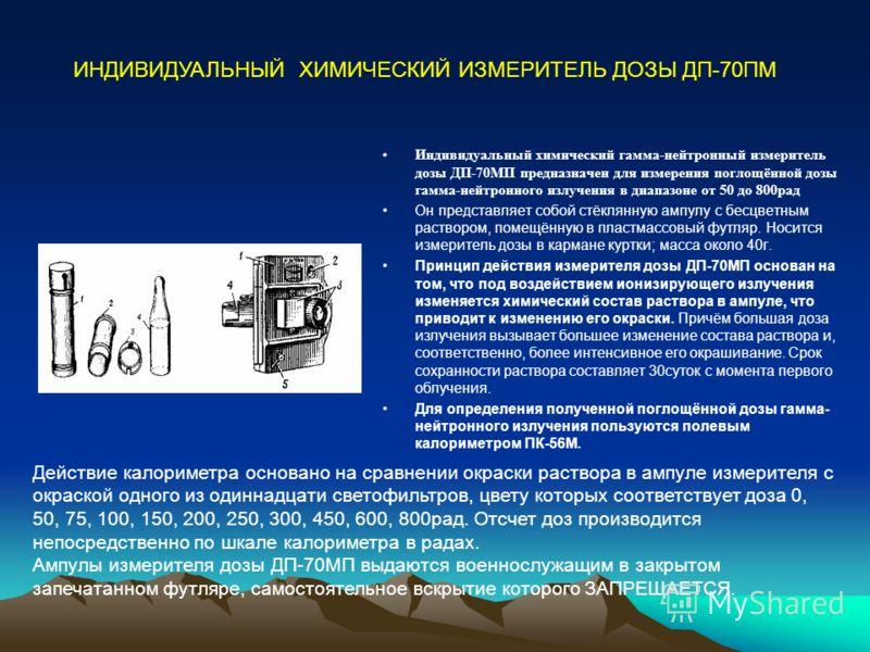 Индивидуальный химический гамма-нейтронный измеритель дозы ДП-70МП предназначен для измерения поглощённой дозы гамма-нейтронного излучения в диапазоне от 50 до 800рад Он представляет собой стёклянную ампулу с бесцветным раствором, помещённую в пластм