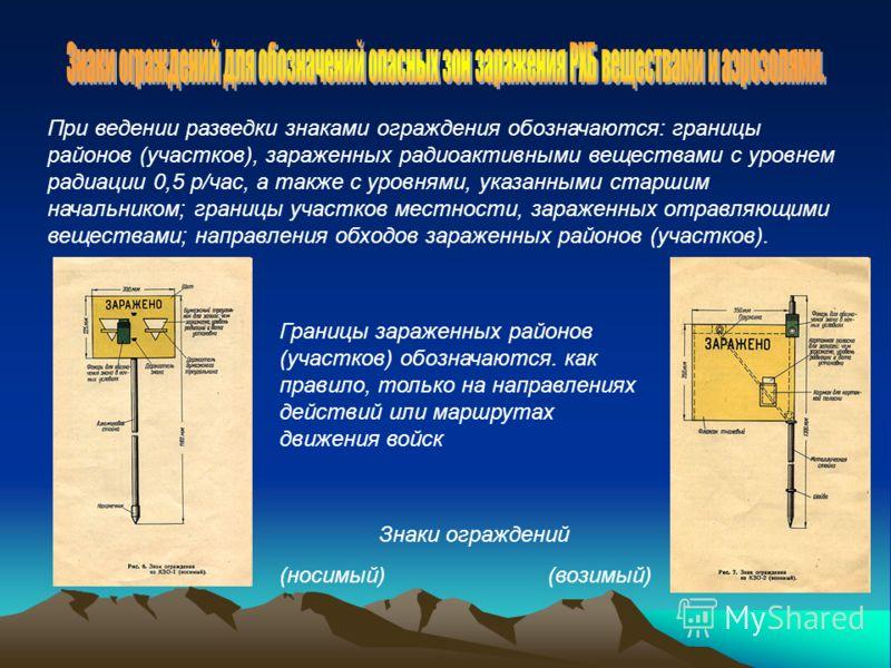 При ведении разведки знаками ограждения обозначаются: границы районов (участков), зараженных радиоактивными веществами с уровнем радиации 0,5 р/час, а также с уровнями, указанными старшим начальником; границы участков местности, зараженных отравляющи