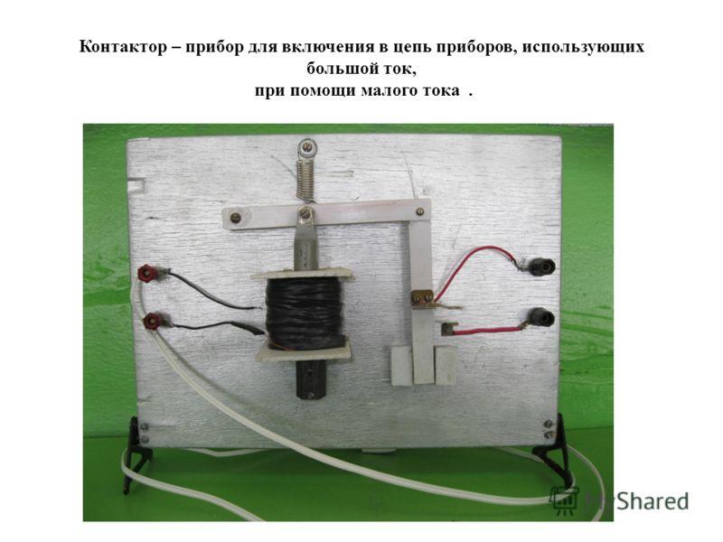 Контактор – прибор для включения в цепь приборов, использующих большой ток, при помощи малого тока.