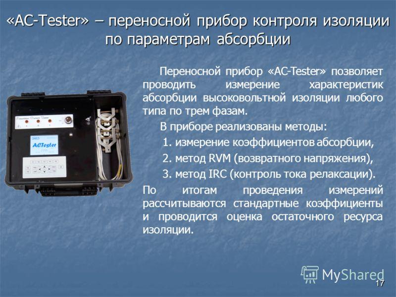 17 «AC-Tester» – переносной прибор контроля изоляции по параметрам абсорбции Переносной прибор «AC-Tester» позволяет проводить измерение характеристик абсорбции высоковольтной изоляции любого типа по трем фазам. В приборе реализованы методы: 1. измер