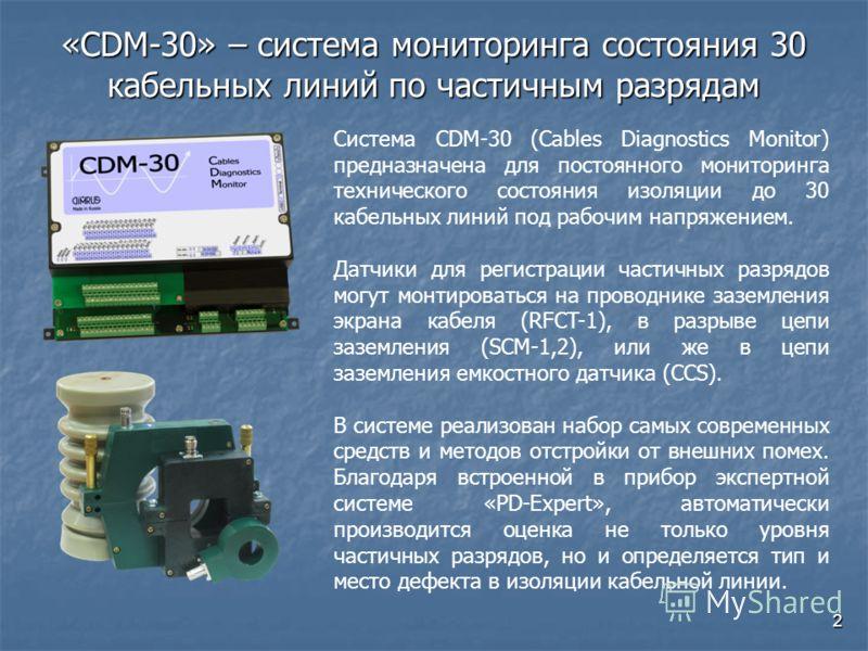2 «CDM-30» – система мониторинга состояния 30 кабельных линий по частичным разрядам Система CDM-30 (Cables Diagnostics Monitor) предназначена для постоянного мониторинга технического состояния изоляции до 30 кабельных линий под рабочим напряжением. Д