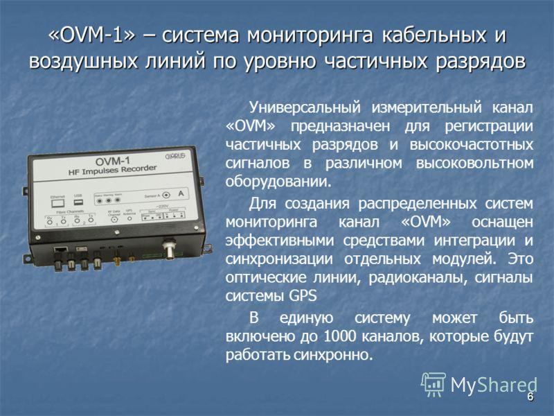 6 «OVM-1» – система мониторинга кабельных и воздушных линий по уровню частичных разрядов Универсальный измерительный канал «OVM» предназначен для регистрации частичных разрядов и высокочастотных сигналов в различном высоковольтном оборудовании. Для с