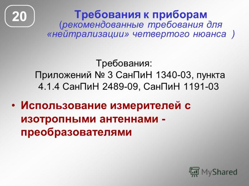 Требования к приборам (рекомендованные требования для «нейтрализации» четвертого нюанса ) Требования: Приложений 3 СанПиН 1340-03, пункта 4.1.4 СанПиН 2489-09, СанПиН 1191-03 Использование измерителей с изотропными антеннами - преобразователями 20