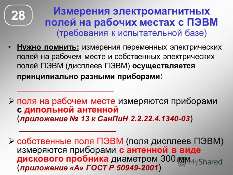 Измерения электромагнитных полей на рабочих местах с ПЭВМ (требования к испытательной базе) 28 Нужно помнить: измерения переменных электрических полей на рабочем месте и собственных электрических полей ПЭВМ (дисплеев ПЭВМ) осуществляется принципиальн