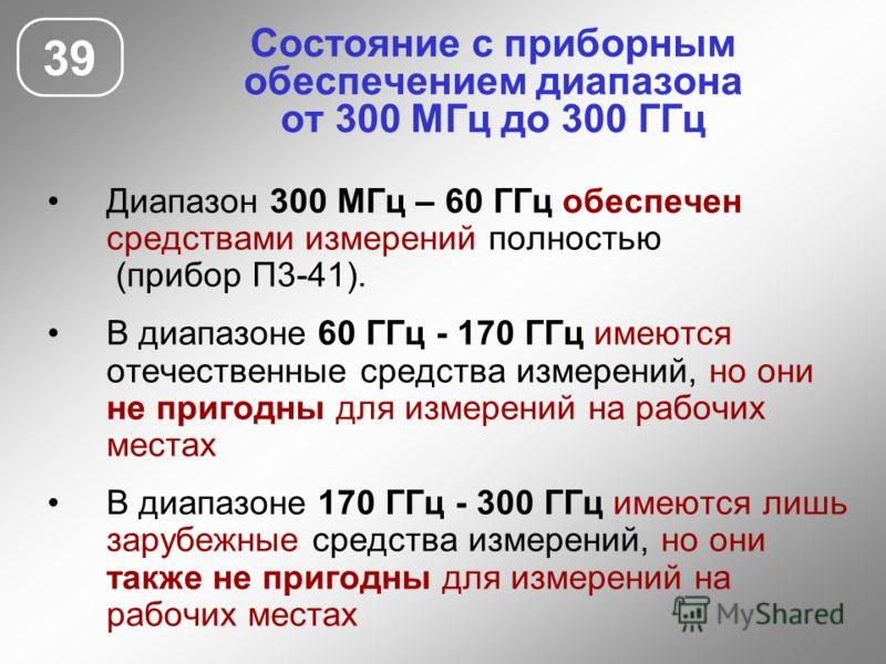 Состояние с приборным обеспечением диапазона от 300 МГц до 300 ГГц 39 Диапазон 300 МГц – 60 ГГц обеспечен средствами измерений полностью (прибор П3-41). В диапазоне 60 ГГц - 170 ГГц имеются отечественные средства измерений, но они не пригодны для изм