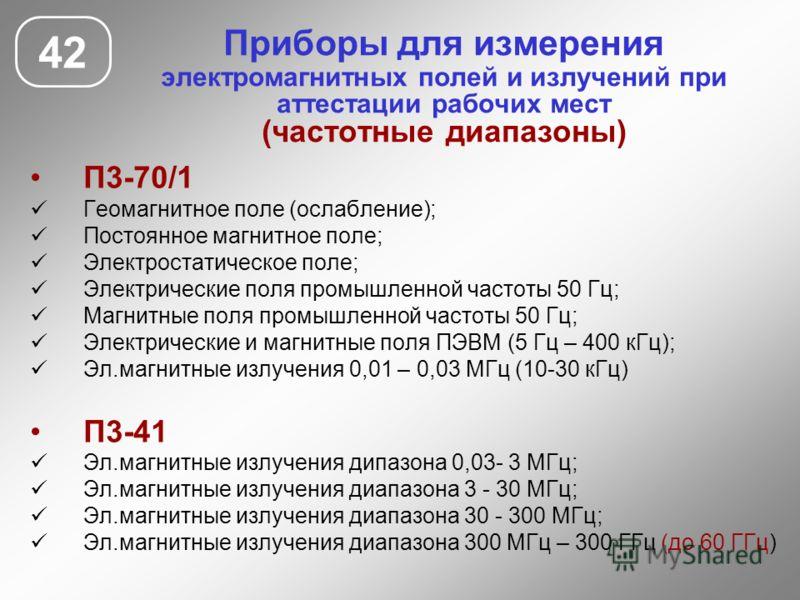 Приборы для измерения электромагнитных полей и излучений при аттестации рабочих мест (частотные диапазоны) 42 П3-70/1 Геомагнитное поле (ослабление); Постоянное магнитное поле; Электростатическое поле; Электрические поля промышленной частоты 50 Гц; М