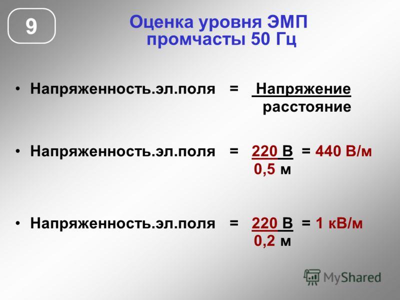Напряженность.эл.поля = Напряжение расстояние Напряженность.эл.поля = 220 В = 440 В/м 0,5 м Напряженность.эл.поля = 220 В = 1 кВ/м 0,2 м 9 Оценка уровня ЭМП промчасты 50 Гц