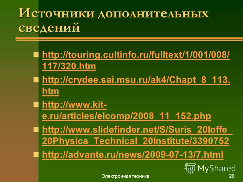 Электронная техника20 Источники дополнительных сведений http://touring.cultinfo.ru/fulltext/1/001/008/ 117/320.htm http://touring.cultinfo.ru/fulltext/1/001/008/ 117/320.htm http://crydee.sai.msu.ru/ak4/Chapt_8_113. htm http://crydee.sai.msu.ru/ak4/C