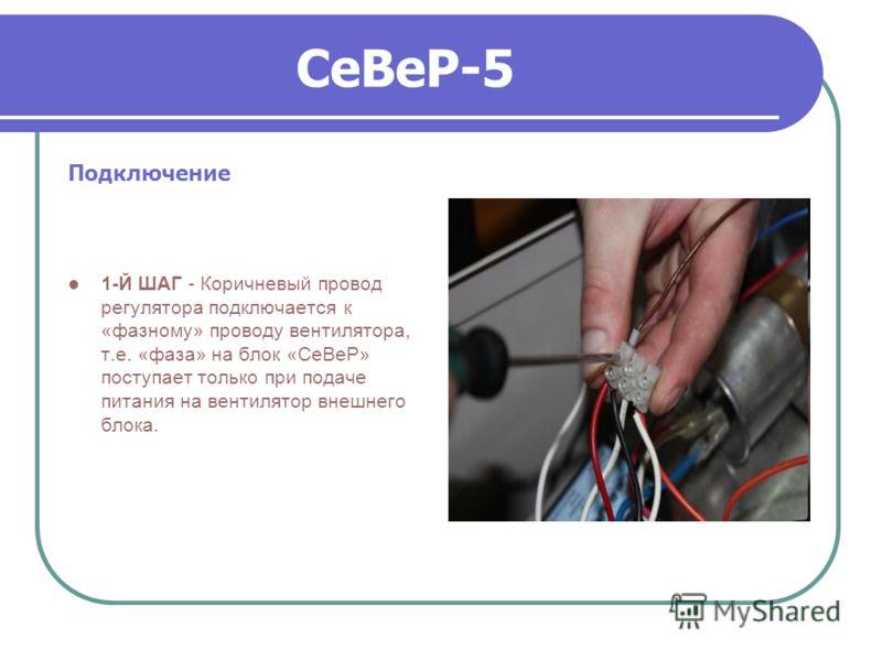 СеВеР-5 Подключение 1-Й ШАГ - Коричневый провод регулятора подключается к «фазному» проводу вентилятора, т.е. «фаза» на блок «СеВеР» поступает только при подаче питания на вентилятор внешнего блока.