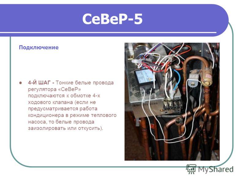 СеВеР-5 Подключение 4-Й ШАГ - Тонкие белые провода регулятора «СеВеР» подключаются к обмотке 4-х ходового клапана (если не предусматривается работа кондиционера в режиме теплового насоса, то белые провода заизолировать или откусить).