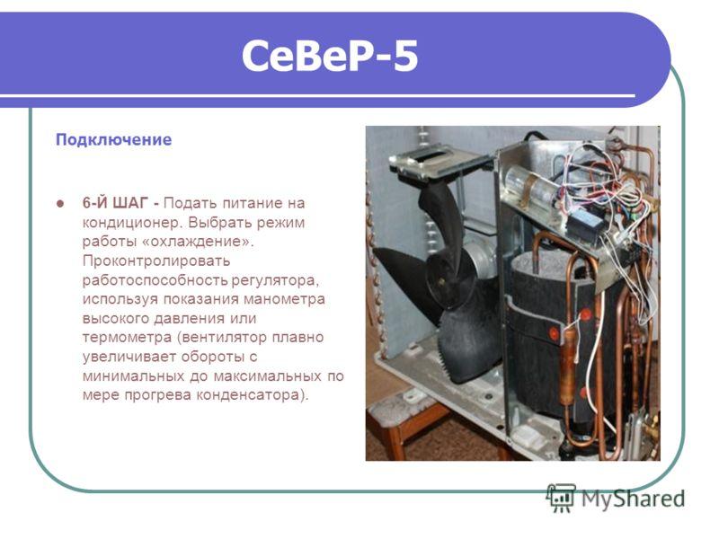 СеВеР-5 Подключение 6-Й ШАГ - Подать питание на кондиционер. Выбрать режим работы «охлаждение». Проконтролировать работоспособность регулятора, используя показания манометра высокого давления или термометра (вентилятор плавно увеличивает обороты с ми