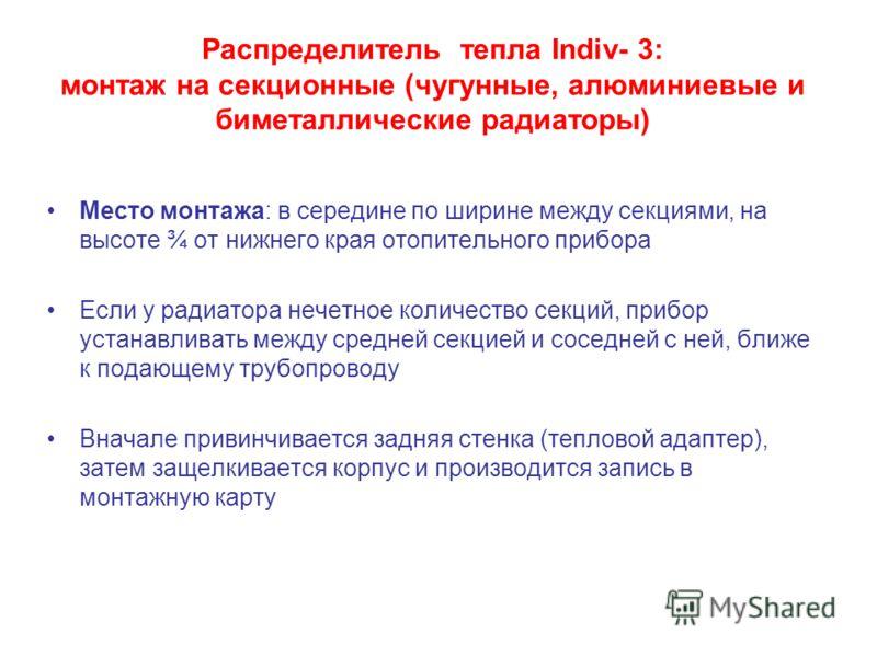 Распределитель тепла Indiv- 3: монтаж на секционные (чугунные, алюминиевые и биметаллические радиаторы) Место монтажа: в середине по ширине между секциями, на высоте ¾ от нижнего края отопительного прибора Если у радиатора нечетное количество секций,