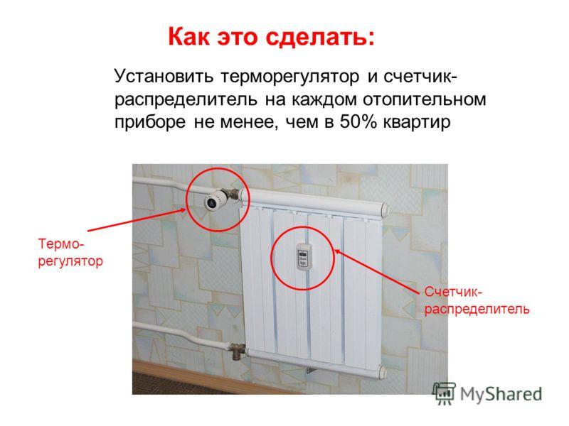 Как это сделать: Установить терморегулятор и счетчик- распределитель на каждом отопительном приборе не менее, чем в 50% квартир Термо- регулятор Счетчик- распределитель