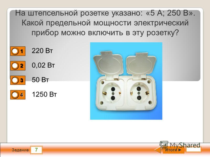 7 Задание На штепсельной розетке указано: «5 А; 250 В». Какой предельной мощности электрический прибор можно включить в эту розетку? 220 Вт 0,02 Вт 50 Вт 1250 Вт Итоги 1 0 2 0 3 0 4 1