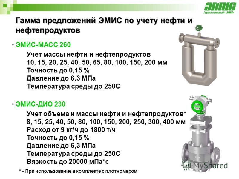 Гамма предложений ЭМИС по учету нефти и нефтепродуктов ЭМИС-МАСС 260 Учет массы нефти и нефтепродуктов 10, 15, 20, 25, 40, 50, 65, 80, 100, 150, 200 мм Точность до 0,15 % Давление до 6,3 МПа Температура среды до 250С ЭМИС-ДИО 230 Учет объема и массы