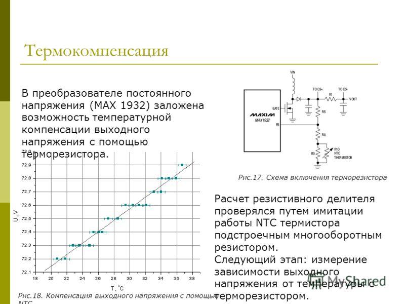 Термокомпенсация В преобразователе постоянного напряжения (МАХ 1932) заложена возможность температурной компенсации выходного напряжения с помощью терморезистора. Расчет резистивного делителя проверялся путем имитации работы NTC термистора подстроечн