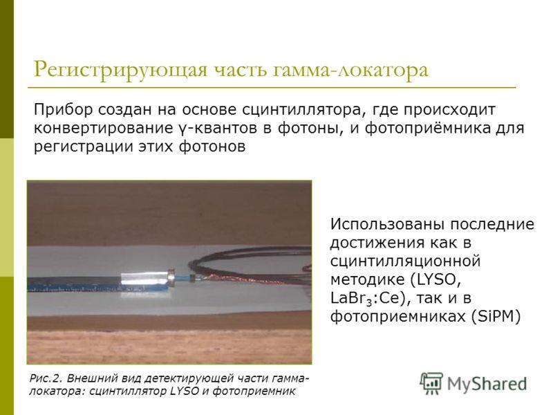 Регистрирующая часть гамма-локатора Прибор создан на основе сцинтиллятора, где происходит конвертирование γ-квантов в фотоны, и фотоприёмника для регистрации этих фотонов Рис.2. Внешний вид детектирующей части гамма- локатора: сцинтиллятор LYSO и фот