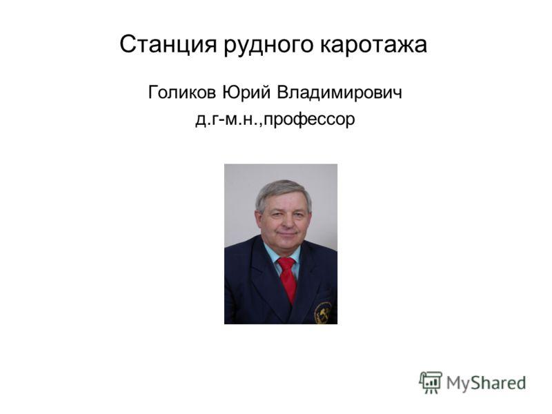 Станция рудного каротажа Голиков Юрий Владимирович д.г-м.н.,профессор