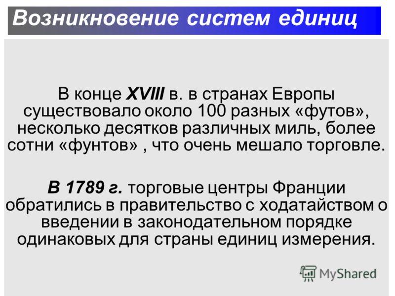 Возникновение систем единиц В конце XVIII в. в странах Европы существовало около 100 разных «футов», несколько десятков различных миль, более сотни «фунтов», что очень мешало торговле. В 1789 г. торговые центры Франции обратились в правительство с хо