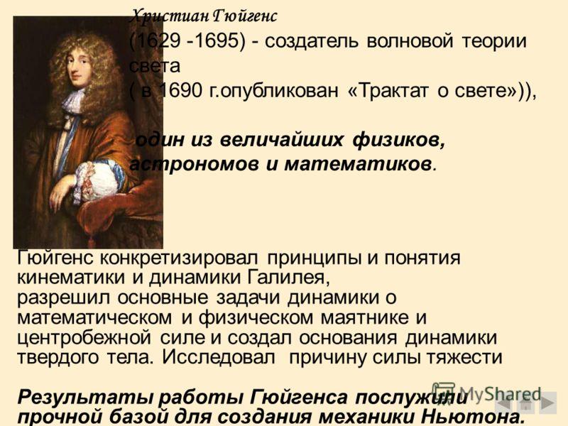 Христиан Гюйгенс (1629 -1695) - создатель волновой теории света ( в 1690 г.опубликован «Трактат о свете»)), один из величайших физиков, астрономов и математиков. Гюйгенс конкретизировал принципы и понятия кинематики и динамики Галилея, разрешил основ