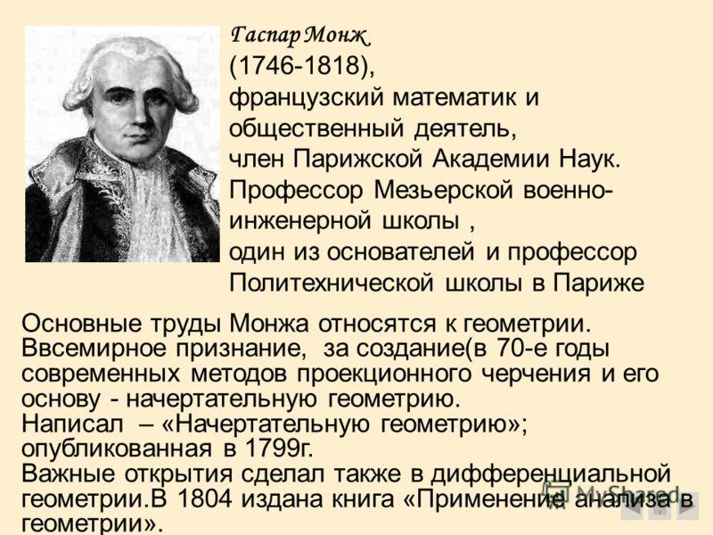 Гаспар Монж (1746-1818), французский математик и общественный деятель, член Парижской Академии Наук. Профессор Мезьерской военно- инженерной школы, один из основателей и профессор Политехнической школы в Париже В Основные труды Монжа относятся к геом