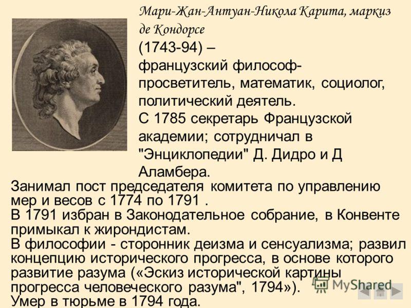 Мари-Жан-Антуан-Никола Карита, маркиз де Кондорсе (1743-94) – французский философ- просветитель, математик, социолог, политический деятель. С 1785 секретарь Французской академии; сотрудничал в