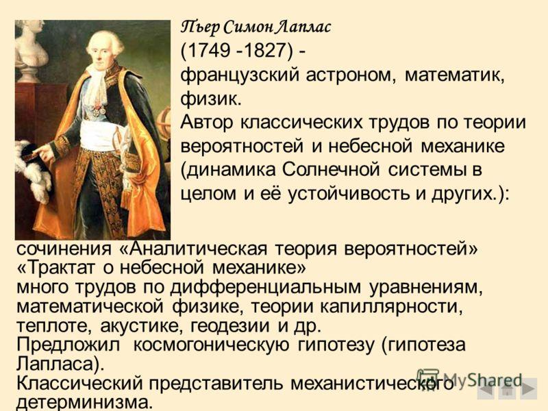 Пьер Симон Лаплас (1749 -1827) - французский астроном, математик, физик. Автор классических трудов по теории вероятностей и небесной механике (динамика Солнечной системы в целом и её устойчивость и других.): сочинения «Аналитическая теория вероятност
