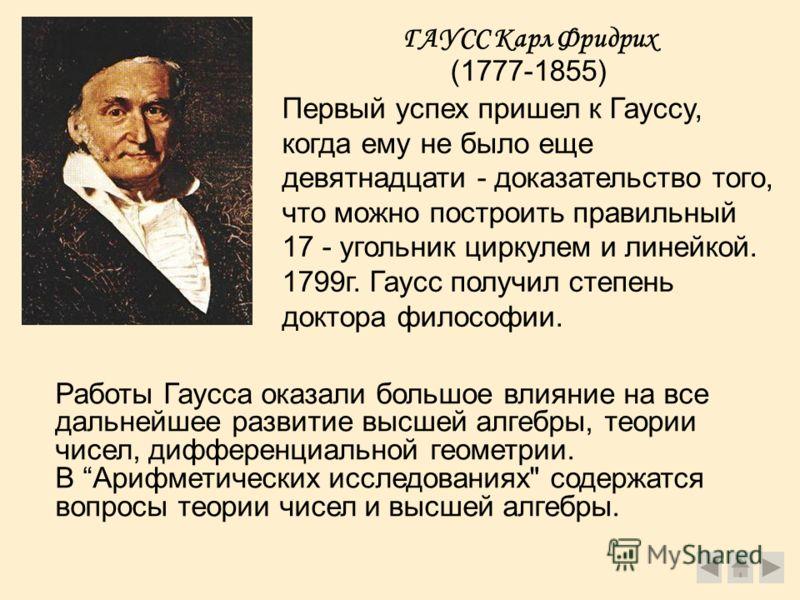 ГАУСС Карл Фридрих (1777-1855) Первый успех пришел к Гауссу, когда ему не было еще девятнадцати - доказательство того, что можно построить правильный 17 - угольник циркулем и линейкой. 1799г. Гаусс получил степень доктора философии. Работы Гаусса ока