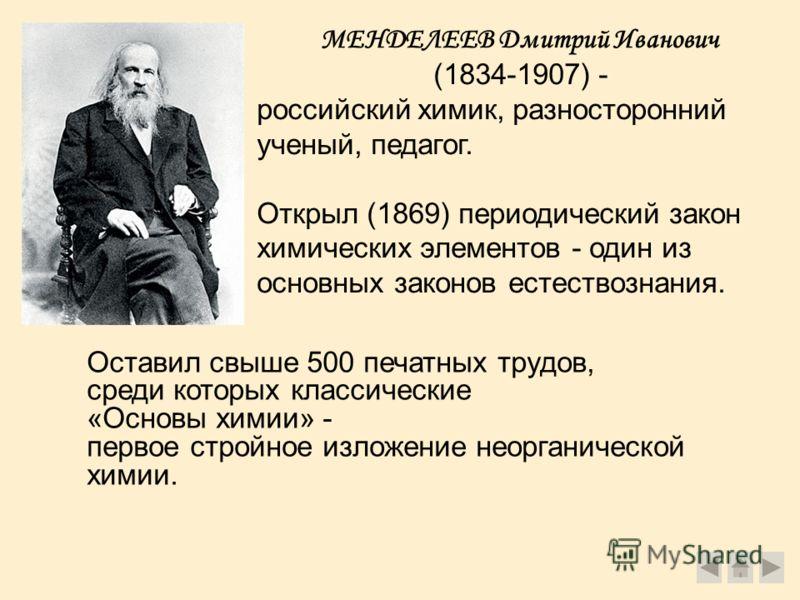 МЕНДЕЛЕЕВ Дмитрий Иванович (1834-1907) - российский химик, разносторонний ученый, педагог. Открыл (1869) периодический закон химических элементов - один из основных законов естествознания. Оставил свыше 500 печатных трудов, среди которых классические