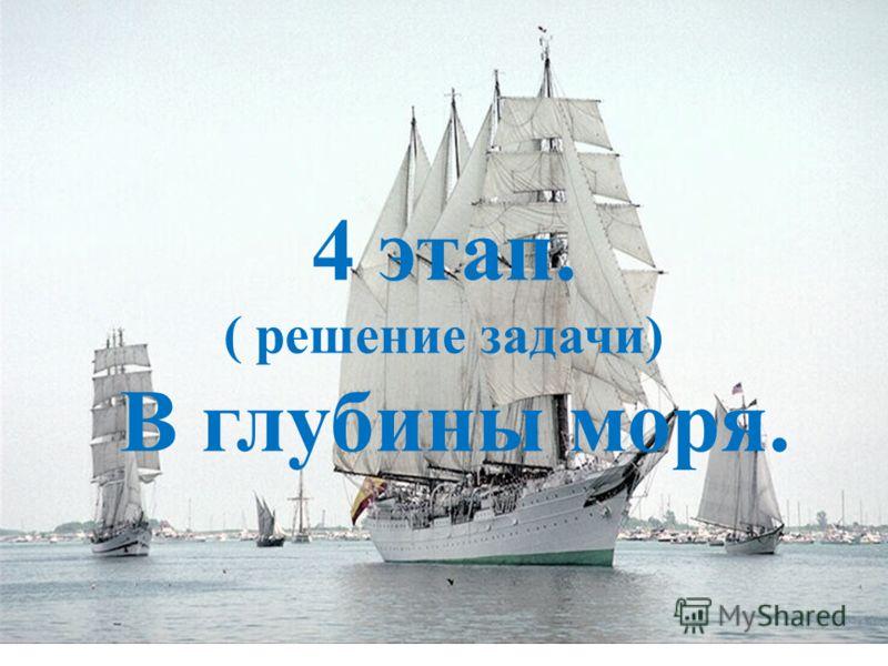 4 этап. ( решение задачи) В глубины моря. 4 этап. ( решение задачи) В глубины моря.