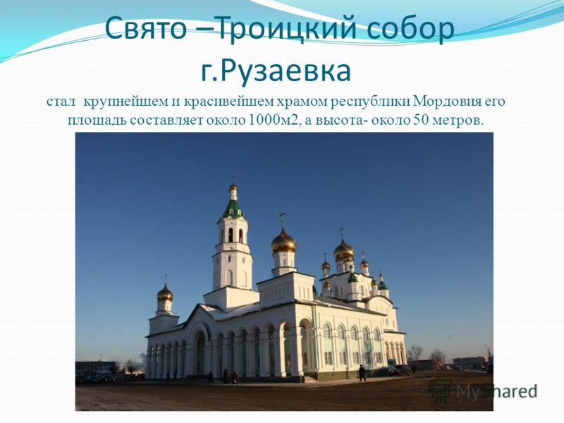 Свято –Троицкий собор г.Рузаевка стал крупнейшем и красивейшем храмом республики Мордовия его площадь составляет около 1000м2, а высота- около 50 метров.