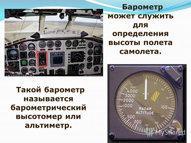 Барометр может служить для определения высоты полета самолета. Такой барометр называется барометрический высотомер или альтиметр.
