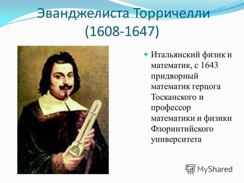 Эванджелиста Торричелли (1608-1647) Итальянский физик и математик, с 1643 придворный математик герцога Тосканского и профессор математики и физики Флоринтийского университета