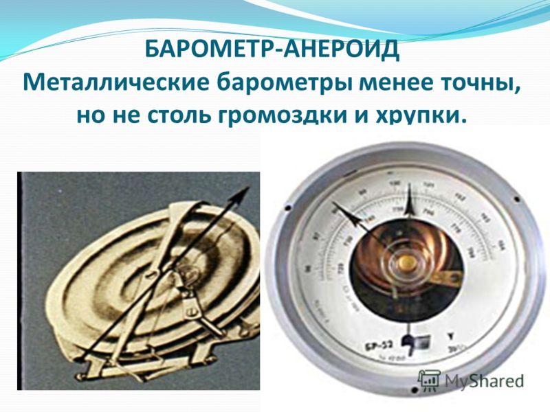 БАРОМЕТР-АНЕРОИД Металлические барометры менее точны, но не столь громоздки и хрупки.