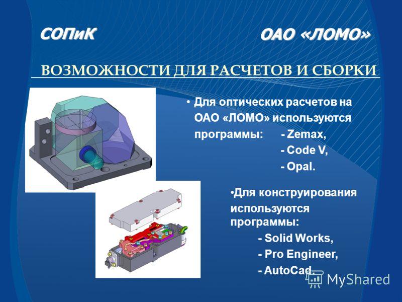 Для оптических расчетов на ОАО «ЛОМО» используются программы: - Zemax, - Code V, - Opal. ВОЗМОЖНОСТИ ДЛЯ РАСЧЕТОВ И СБОРКИ Для конструирования используются программы: - Solid Works, - Pro Engineer, - AutoCad. СОПиК СОПиК ОАО «ЛОМО» ОАО «ЛОМО»