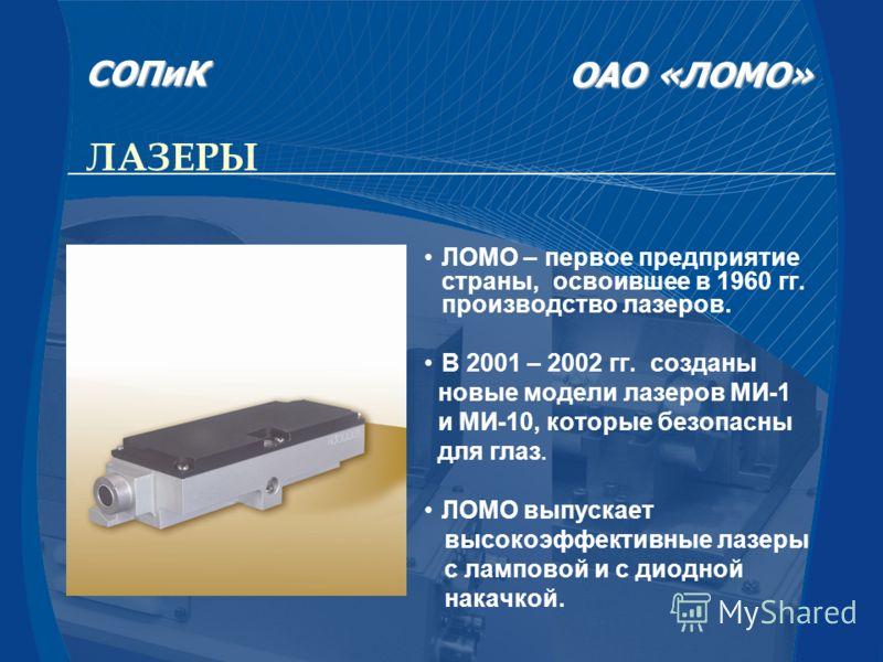 ЛАЗЕРЫ ЛОМО – первое предприятие страны, освоившее в 1960 гг. производство лазеров. В 2001 – 2002 гг. созданы новые модели лазеров МИ-1 и МИ-10, которые безопасны для глаз. ЛОМО выпускает высокоэффективные лазеры с ламповой и с диодной накачкой. СОПи