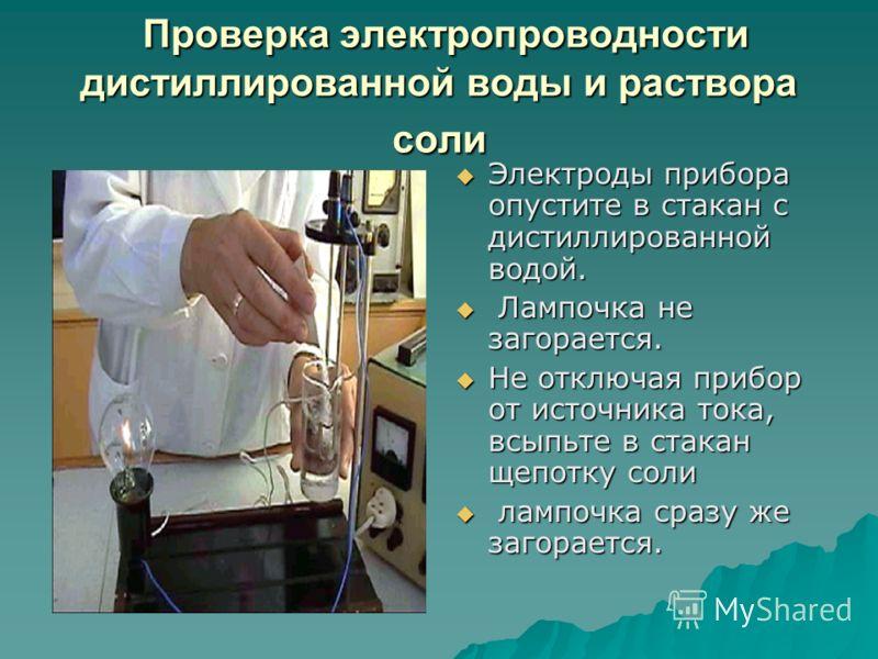 Проверка электропроводности дистиллированной воды и раствора соли Проверка электропроводности дистиллированной воды и раствора соли Электроды прибора опустите в стакан с дистиллированной водой. Электроды прибора опустите в стакан с дистиллированной в