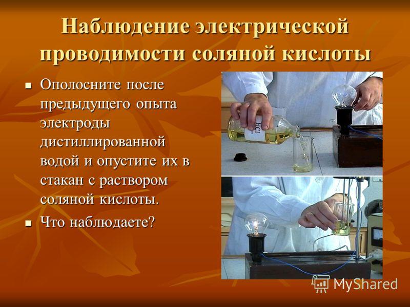 Наблюдение электрической проводимости соляной кислоты Ополосните после предыдущего опыта электроды дистиллированной водой и опустите их в стакан с раствором соляной кислоты. Ополосните после предыдущего опыта электроды дистиллированной водой и опусти