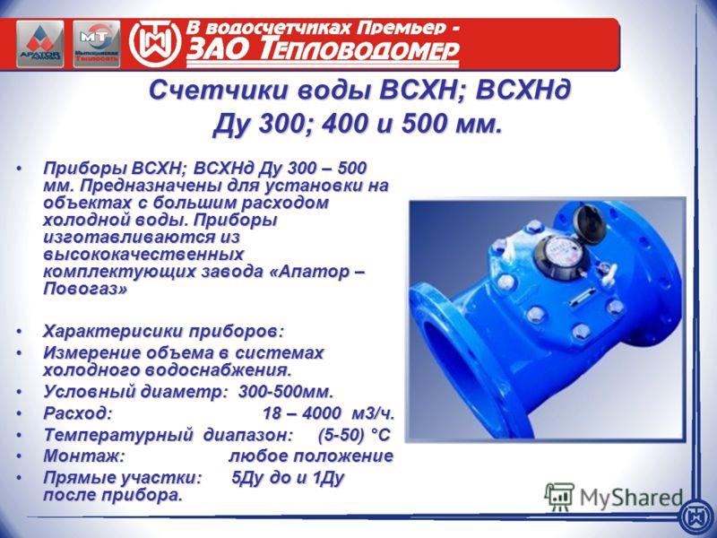 Счетчики воды ВСХН; ВСХНд Ду 300; 400 и 500 мм. Приборы ВСХН; ВСХНд Ду 300 – 500 мм. Предназначены для установки на объектах с большим расходом холодной воды. Приборы изготавливаются из высококачественных комплектующих завода «Апатор – Повогаз»Прибор