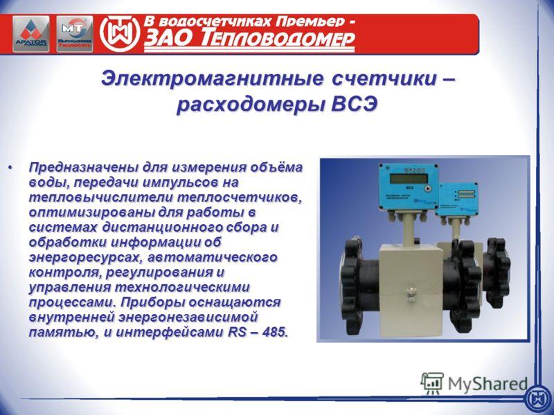 Электромагнитные счетчики – расходомеры ВСЭ Предназначены для измерения объёма воды, передачи импульсов на тепловычислители теплосчетчиков, оптимизированы для работы в системах дистанционного сбора и обработки информации об энергоресурсах, автоматиче