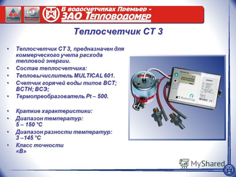 Теплосчетчик СТ 3 Теплосчетчик СТ 3, предназначен для коммерческого учета расхода тепловой энергии.Теплосчетчик СТ 3, предназначен для коммерческого учета расхода тепловой энергии. Состав теплосчетчика:Состав теплосчетчика: Тепловычислитель MULTICAL