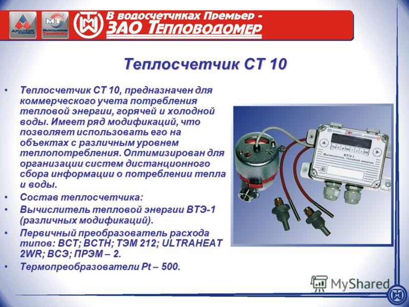 Теплосчетчик СТ 10 Теплосчетчик СТ 10, предназначен для коммерческого учета потребления тепловой энергии, горячей и холодной воды. Имеет ряд модификаций, что позволяет использовать его на объектах с различным уровнем теплопотребления. Оптимизирован д