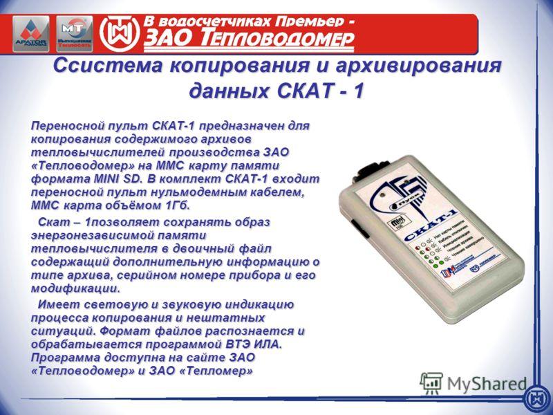 Cсистема копирования и архивирования данных СКАТ - 1 Переносной пульт СКАТ-1 предназначен для копирования содержимого архивов тепловычислителей производства ЗАО «Тепловодомер» на ММС карту памяти формата MINI SD. В комплект СКАТ-1 входит переносной п