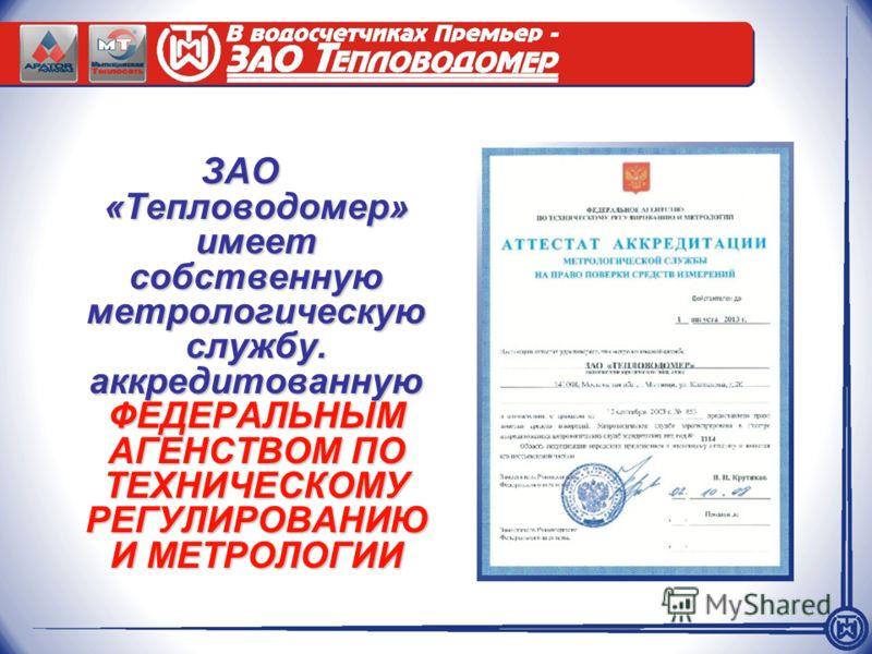ЗАО «Тепловодомер» имеет собственную метрологическую службу. аккредитованную ФЕДЕРАЛЬНЫМ АГЕНСТВОМ ПО ТЕХНИЧЕСКОМУ РЕГУЛИРОВАНИЮ И МЕТРОЛОГИИ